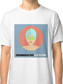 Even Miracles Take A Little Time Classic T-Shirt