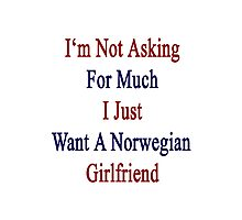 I'm Not Asking For Much I Just Want A Norwegian Girlfriend  Photographic Print