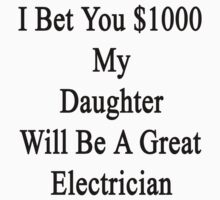 I Bet You $1000 My Daughter Will Be A Great Electrician  by supernova23