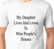 My Daughter Lives And Loves To Wire People's Houses  Unisex T-Shirt