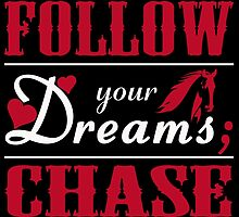 Don't Follow Your Dreams Chase Them by fancytees