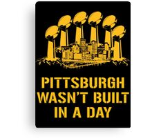 Pittsburgh Wasn't Built In A Day Canvas Print