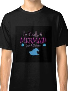 I'm Really A Mermaid Just Add Water Classic T-Shirt