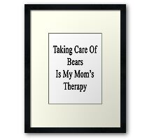 Taking Care Of Bears Is My Mom's Therapy  Framed Print