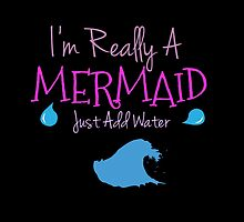 I'm Really A Mermaid Just Add Water by shesxmagic