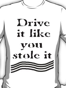 Drive it like you stole it. T-Shirt
