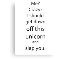 I Should Get Down Off This Unicorn And Slap You Metal Print
