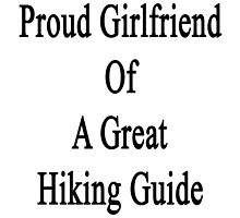 Proud Girlfriend Of A Great Hiking Guide  by supernova23