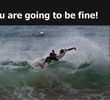 You are going to be fine, no worries, go surfing! by Gary Blackman