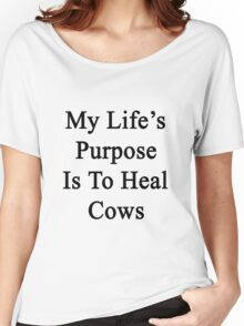 My Life's Purpose Is To Heal Cows  Women's Relaxed Fit T-Shirt