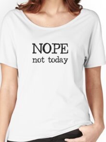 Nope Not Today Women's Relaxed Fit T-Shirt