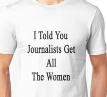 I Told You Journalists Get All The Women  Unisex T-Shirt