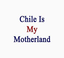 Chile Is My Motherland  Unisex T-Shirt