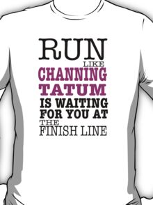 Run Like Channing Tatum is Waiting for You at The Finish Line T-Shirt