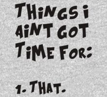 Things I Aint Got Time For That (Aint nobody got time for that) by romysarah