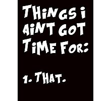 Things I Aint Got Time For That (Aint nobody got time for that) Photographic Print