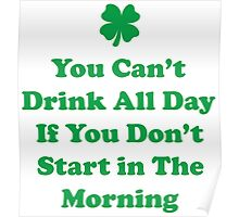 You Can't Drink All Day If You Don't Start In The Morning Poster