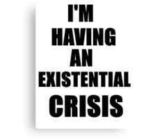 I'm Having An Existential Crisis Canvas Print