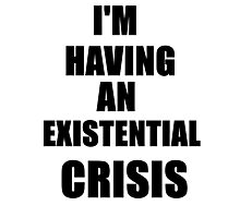 I'm Having An Existential Crisis Photographic Print