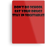 Don't Do School, Eat Your Drugs, Stay In Vegetables. Metal Print