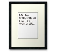 Me: I'm Finally Happy, Life: LOL, Wait a Sec... Framed Print