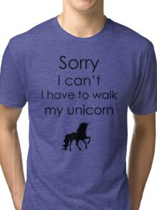 Sorry I Can't I Have To Walk My Unicorn Tri-blend T-Shirt