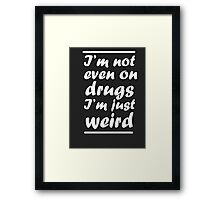 I'm Not Even On Drugs I'm Just Weird Framed Print