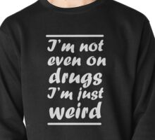 I'm Not Even On Drugs I'm Just Weird Pullover