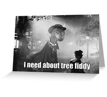 Imma need bout tree fiddy Greeting Card