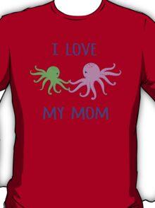 Octopuses. I love my mom. T-Shirt