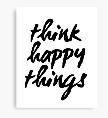 Inspirational Black and White Calligraphy Typography Quote Text Think Happy Things Canvas Print