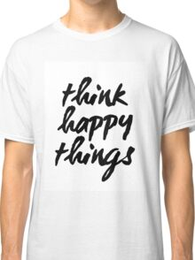 Inspirational Black and White Calligraphy Typography Quote Text Think Happy Things Classic T-Shirt
