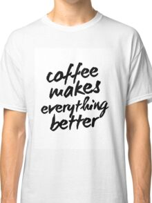 Inspirational Black and White Calligraphy Typography Quote Text Coffee Makes Everything Better Classic T-Shirt