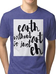 Inspirational Black and White Calligraphy Typography Quote Text Earth Without Art Tri-blend T-Shirt