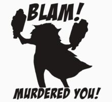 Blam! Murdered you! by AHatFullOfSky