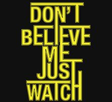 Don't Believe Me Just Watch Unisex T-Shirt