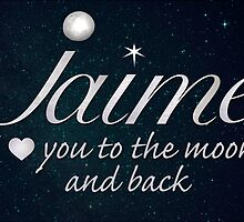 Jaime - I love you to the moon and back  by DebMcGrath