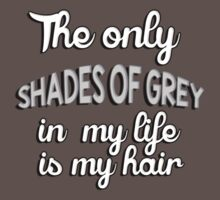 The only shades of grey in my life is my hair T-Shirt