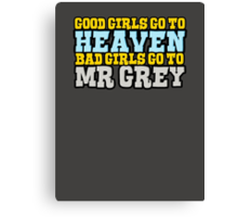 Good girls go to heaven, bad girls go to Mr Grey Canvas Print