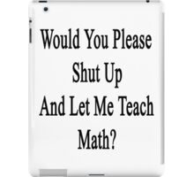 Would You Please Shut Up And Let Me Teach Math?  iPad Case/Skin