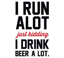 I Run Alot Just Kidding I Drink Beer A Lot. Photographic Print
