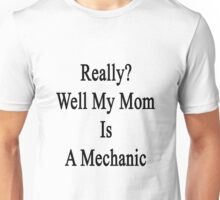 Really? Well My Mom Is A Mechanic  Unisex T-Shirt