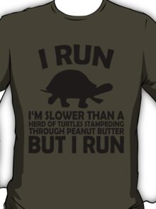 I RUN. I'm slower than a herd of turtles stampeding through peanut butter, but I run T-Shirt