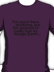 I've never been skydiving, but I've zoomed in really fast on Google Earth... T-Shirt