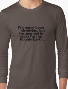 I've never been skydiving, but I've zoomed in really fast on Google Earth... Long Sleeve T-Shirt