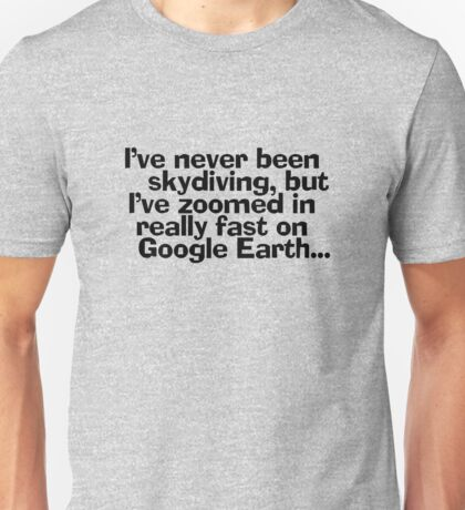 I've never been skydiving, but I've zoomed in really fast on Google Earth... Unisex T-Shirt