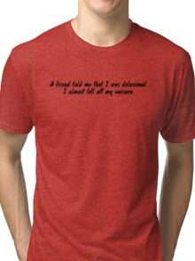 a friend told me that I was delusional. I almost fell off my unicorn. Tri-blend T-Shirt