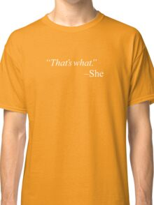 """That's what."" Classic T-Shirt"