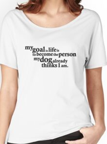 My goal in life is to become the person my dog already thinks I am. Women's Relaxed Fit T-Shirt