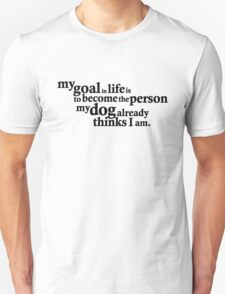My goal in life is to become the person my dog already thinks I am. Unisex T-Shirt